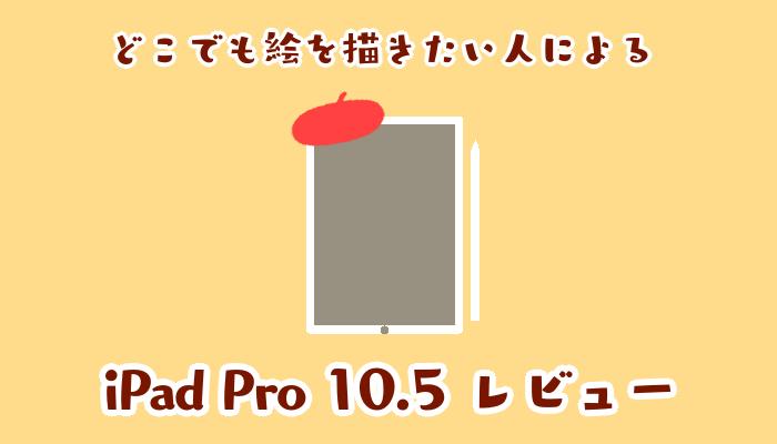 どこでも絵を描きたい人による、iPad Pro10.5レビュー